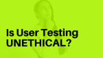 UX Ethics: Is User Testing Unethical?