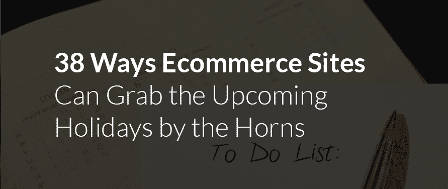 Kissmetrics 38 Ways Ecommerce Sites can Grab the Upcoming Holidays by the Horns