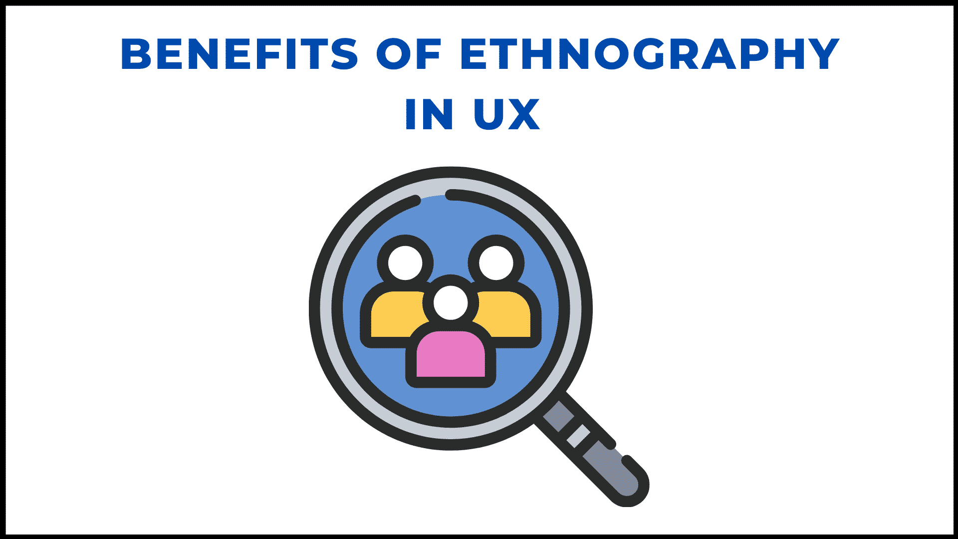 BENEFITS OF ETHNOGRAPHY IN UX